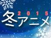 2015 冬アニメ特集