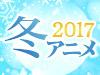 2017 冬アニメ特集
