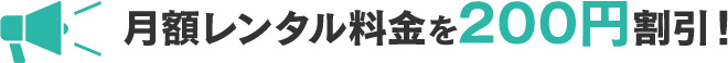 月額レンタル料金を200円割引!