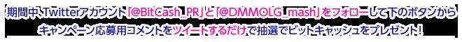 期間中、Twitterアカウント「@BitCash_PR」と「@DMMOLG_mash」をフォローして下のボタンからキャンペーン応募用コメントをツイートするだけで抽選でビットキャッシュをプレゼント!