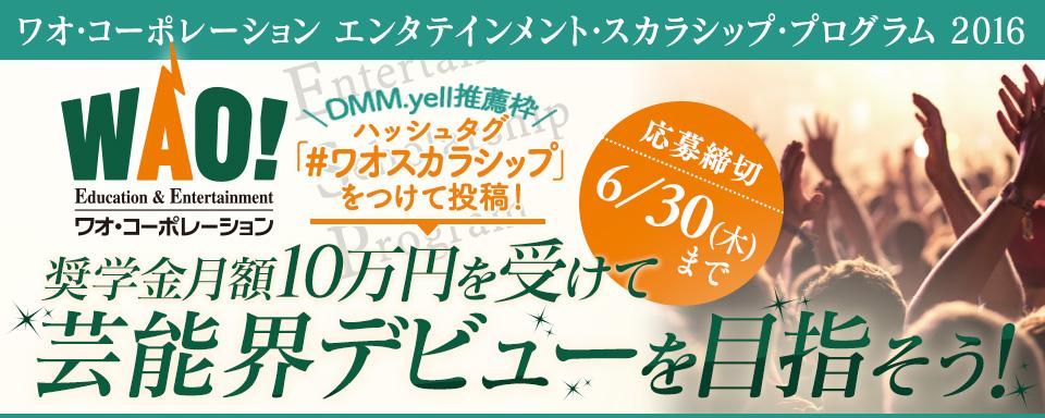 ワオ・コーポレーション エンタテインメント・スカラシップ・プログラム 2016 × DMM.yell 奨学金月額10万円を受けて芸能界デビューを目指そう!