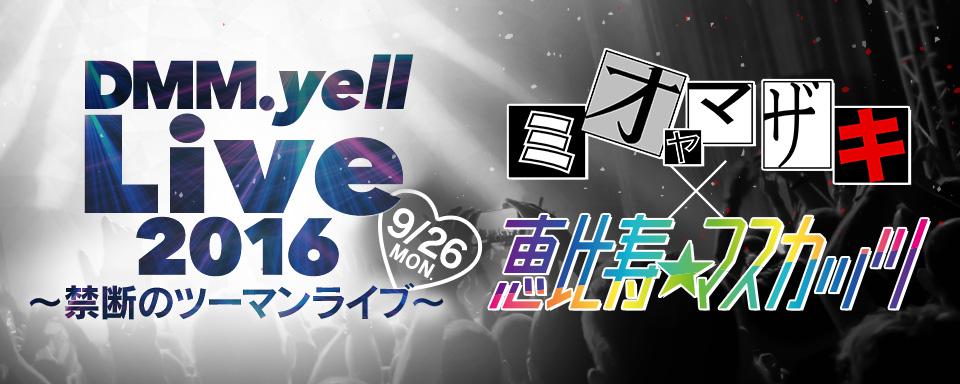 DMM.yell Live 2016 ~禁断のツーマンライブ~ミオヤマザキ×恵比寿★マスカッツ開催!!