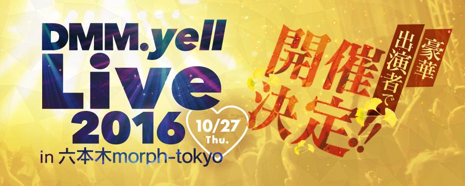 10月27日開催!DMM.yell Live 2016 in 六本木morph-tokyoを開催します!