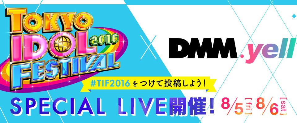 TOKYO IDOL FESTIVAL2016×DMM.yell - SPECIAL LIVE開催!8/5(fri)8/6(sat)