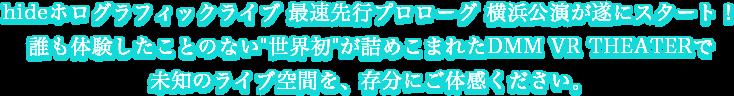 hideホログラフィックライブ 横浜公演が遂にスタート!誰も体験したことない'世界初'が詰めこまれたDMM VR THEATERで未知のライブ空間を、存分にご体感ください。