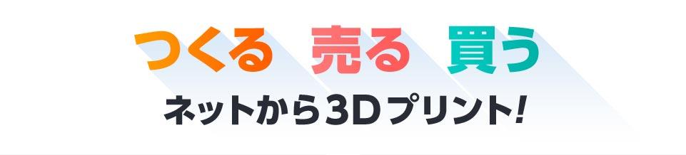 つくる 売る 買う ネットから3Dプリント!