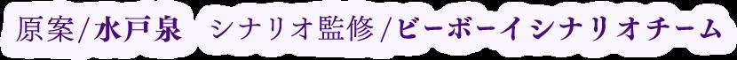 原案/水戸泉 シナリオ監修/ビーボーイシナリオチーム