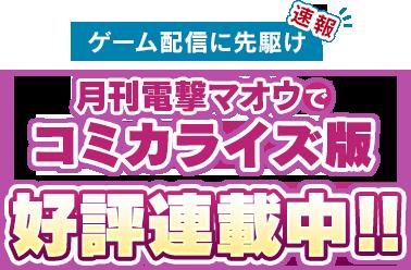 速報 ゲーム配信に先駆け月刊電撃マオウでコミカライズ版好評連載中!!