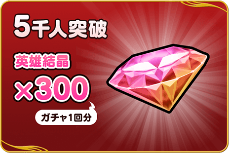 5千人突破:英雄結晶×300(ガチャ1回分)
