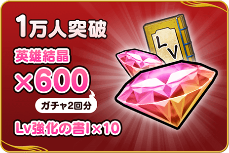 1万人突破:英雄結晶×600(ガチャ2回分)、Lv強化の書Ⅰ×10