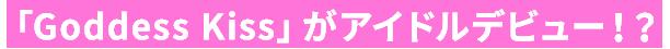 「Goddess Kiss」がアイドルデビュー!?