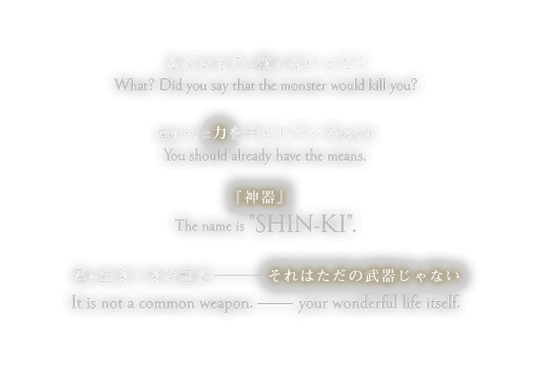 What? Did you say that the monster would kill you? You should already have the means. The name is SHIN-KI. It is not a common weapon. ――your wonderful life itself. あんなものと戦えないって? 君はすでに力を手にしているはずだ 『神器』 それはただの武器じゃない ——君が生きてきた証だ