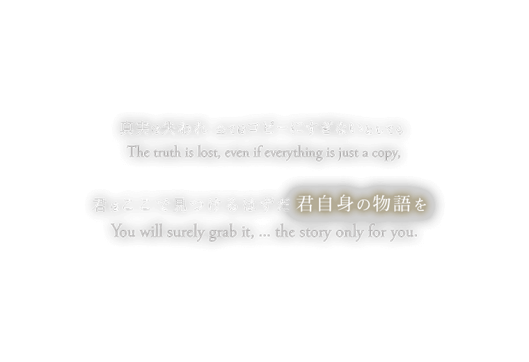 The truth is lost, even if everything is just a copy, You will surely grab it, ...the story only for you. 真実は失われ 全てはコピーにすぎないとしても 君はここで見つけるはずだ 君自身の物語を