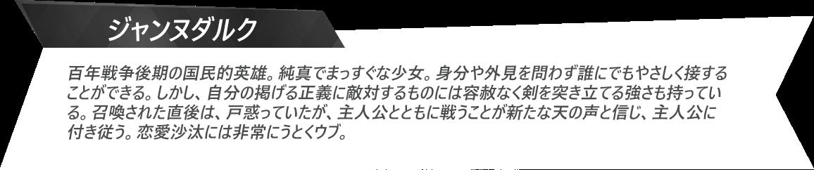 ジャンヌダルク:百年戦争後期の国民的英雄。純真でまっすぐな少女。身分や外見を問わず誰にでもやさしく接することができる。しかし、自分の掲げる正義に敵対するものには容赦なく剣を突き立てる強さも持っている。召喚された直後は、戸惑っていたが、主人公とともに戦うことが新たな天の声と信じ、主人公に付き従う。恋愛沙汰には非常にうとくウブ。