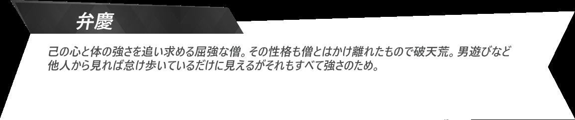 弁慶:己の心と体の強さを追い求める屈強な僧。その性格も僧とはかけ離れたもので破天荒。男遊びなど他人から見れば怠け歩いているだけに見えるがそれもすべて強さのため。