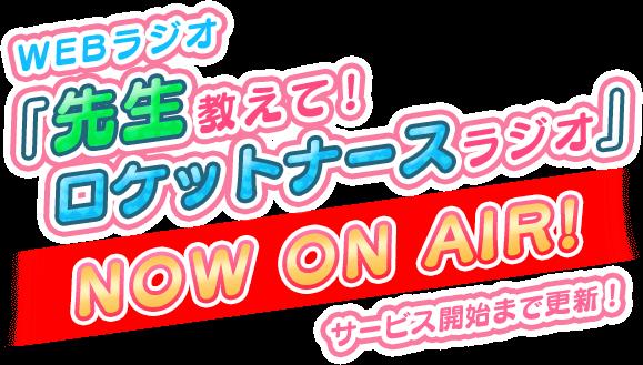 WEBラジオ「先生教えて!ロケットナースラジオ」NOW ON AIR! サービス開始まで更新