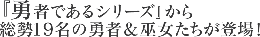 『勇者であるシリーズ』から総勢19名の勇者&巫女たちが登場!