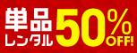 単品レンタル50%OFF!