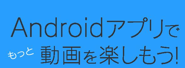 Google Play ストア版リリース!Androidアプリでもっと動画を楽しもう!