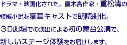 ドラマ・映画化された、直木賞作家・重松清の短編小説を豪華キャストで朗読劇化。3D劇場での演出による初の舞台公演で、新しいステージ体験をお届けします。