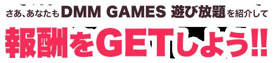 さあ、あなたもDMM GAMES 遊び放題を紹介して報酬をGETしよう!