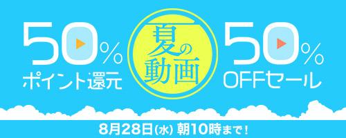夏の動画 50%ポイント還元&50%OFFセール! 8月28日(水)朝10時まで!