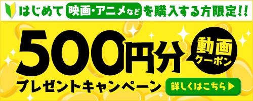 新規購入者限定!動画クーポン500円分プレゼント!