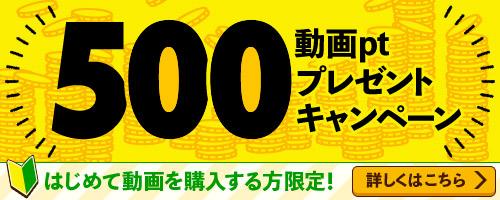 新規購入者限定!動画ポイント500ptプレゼント!