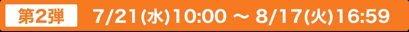 第2弾 7/21(水)10:00 〜 8/17(火)16:59
