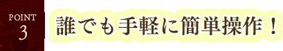 【POINT3】誰でも手軽に簡単操作!