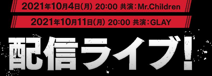 2021年10月4日(月)20:00 共演:Mr.Children 2021年10月11日(月)20:00 共演:GLAY 配信ライブ!