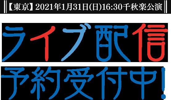 【東京】2021年1月31日(日)16:30千秋楽公演 ライブ配信予約受付中!