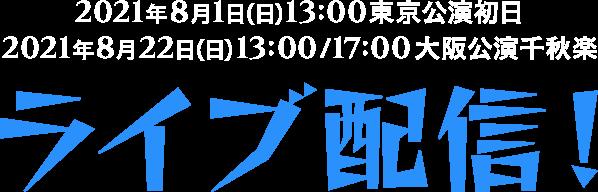2021年8月1日(日)13:00東京公演初日 2021年8月22日(日)13:00/17:00大阪公演千秋楽 ライブ配信!