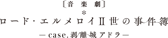 音楽劇「ロード・エルメロイⅡ世の事件簿 -case.剥離城アドラ-」