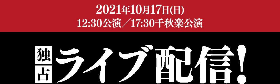 2021年10月17日(日) 12:30公演/17:30千秋楽公演 独占ライブ配信!
