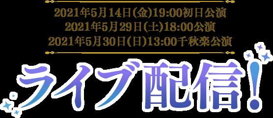 2021年5月14日(金)19:00初日公演 2021年5月29日(土)18:00公演 2021年5月30日(日)13:00千秋楽公演 ライブ配信!