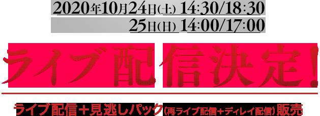 2020年10月24日(土) 14:30/18:30 25日(日) 14:00/17:00 ライブ配信決定! ライブ配信+見逃しパック(再ライブ配信+ディレイ配信)販売