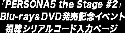 「PERSONA5 the Stage #2」Blu-ray & DVD発売記念イベント 視聴シリアルコード入力ページ