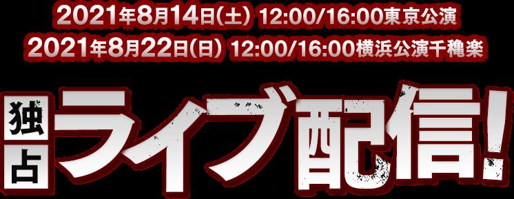 2021年8月14日(土)12:00/16:00東京公演 2021年8月22日(日)12:00/16:00横浜公演千穐楽 独占ライブ配信!
