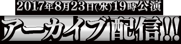 2017年8月23日(水)19時公演アーカイブ配信!