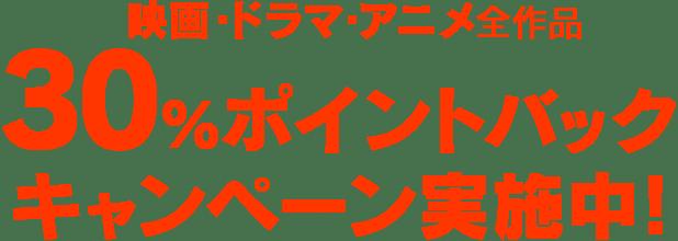 映画・ドラマ・アニメ全作品30%ポイントバックキャンペーン実施中!
