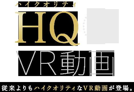 HQ(ハイクオリティ)VR動画登場 従来よりもハイクオリティなVR動画が登場。