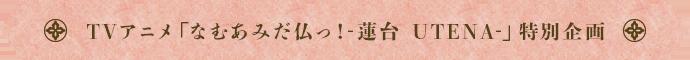 TVアニメ「なむあみだ仏っ!-蓮台 UTENA-」特別企画