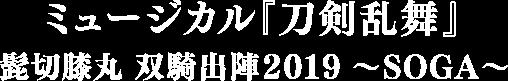 ミュージカル『刀剣乱舞』 髭切膝丸 双騎出陣2019 ~SOGA~