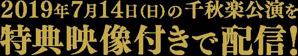 2019年7月14日(日)の千秋楽公演を特典映像付きで配信!