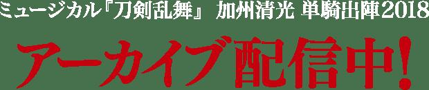 ミュージカル『刀剣乱舞』 加州清光 単騎出陣2018 アーカイブ配信中!