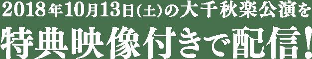2018年10月13日(土)の大千秋楽公演を特典映像付きで配信!