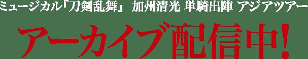 ミュージカル『刀剣乱舞』 加州清光 単騎出陣 アジアツアー アーカイブ配信中!