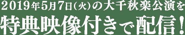 2019年5月7日(火)の大千秋楽公演を特典映像付きで配信!