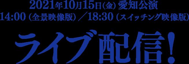 2021年10月15日(金) 愛知公演14:00(全景映像版)/18:30(スイッチング映像版)ライブ配信!